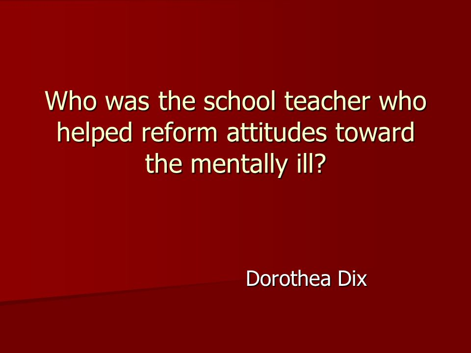 Dorothea Dix Who was the school teacher who helped reform attitudes toward the mentally ill?