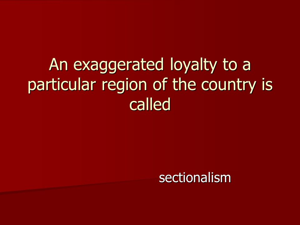 sectionalism An exaggerated loyalty to a particular region of the country is called