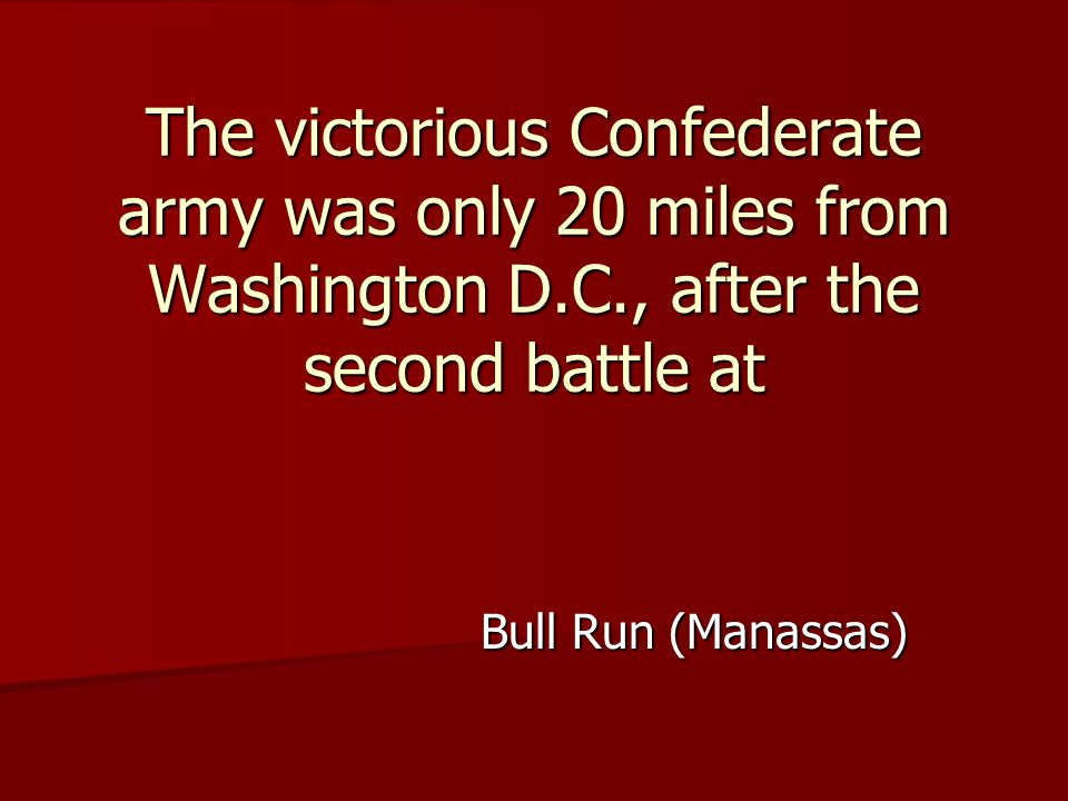 Bull Run (Manassas) The victorious Confederate army was only 20 miles from Washington D.C., after the second battle at