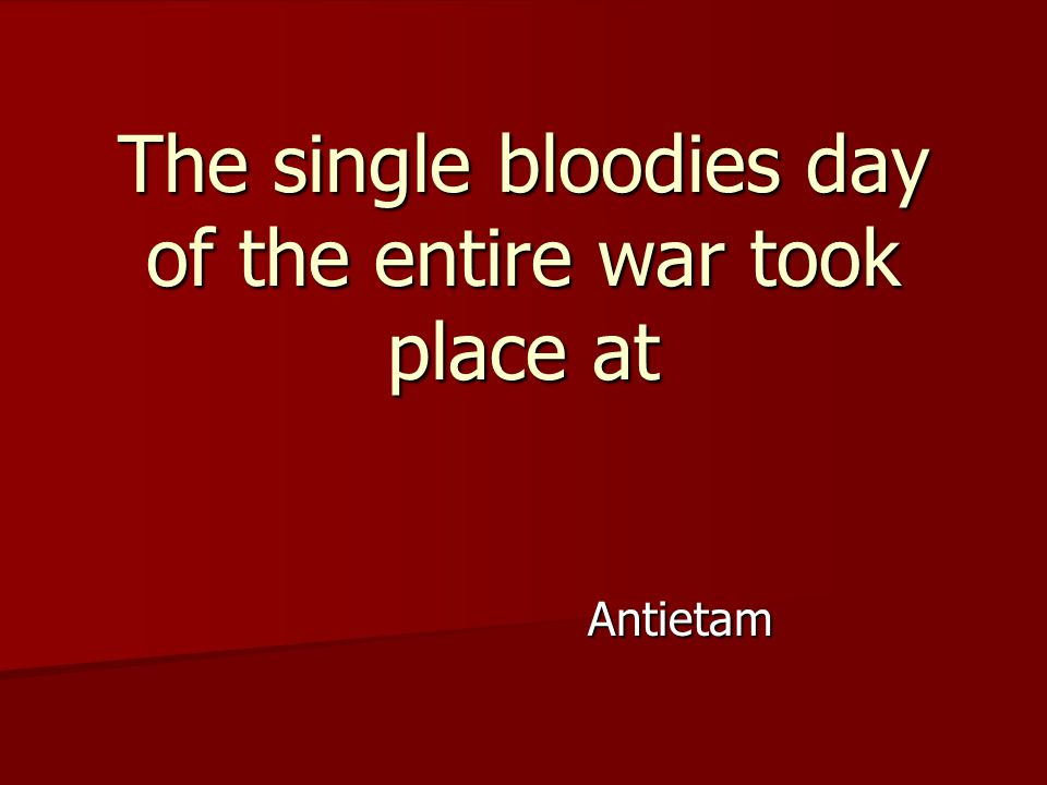 Antietam The single bloodies day of the entire war took place at