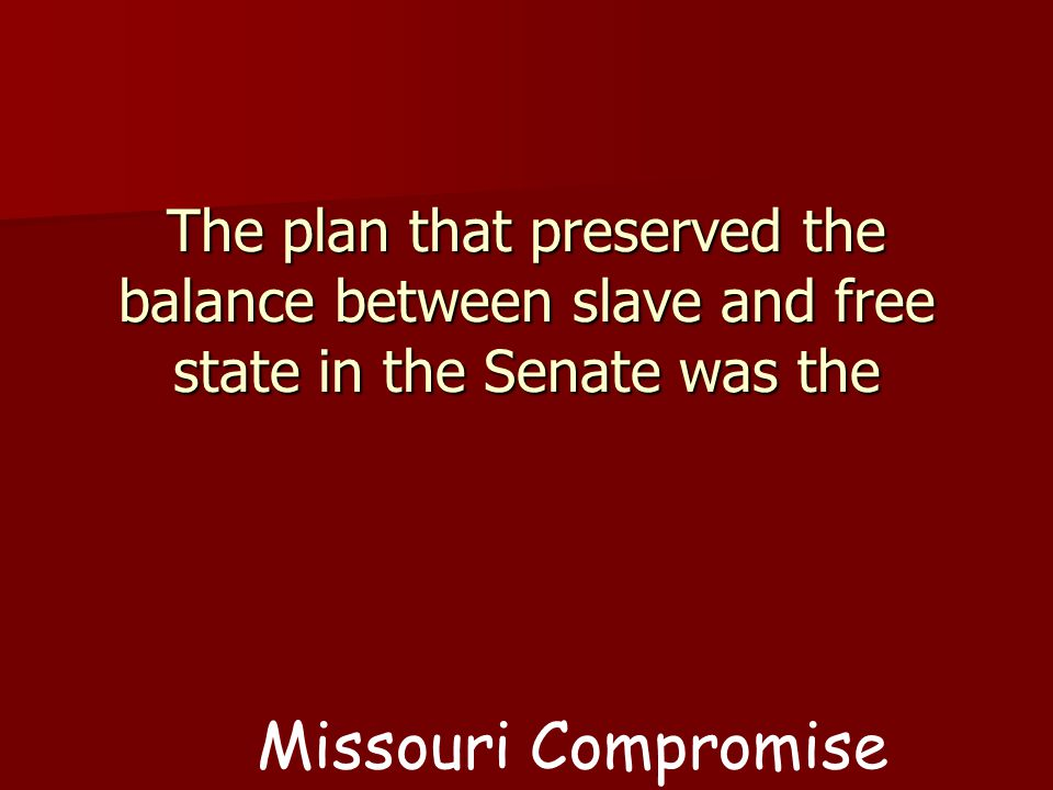The plan that preserved the balance between slave and free state in the Senate was the Missouri Compromise