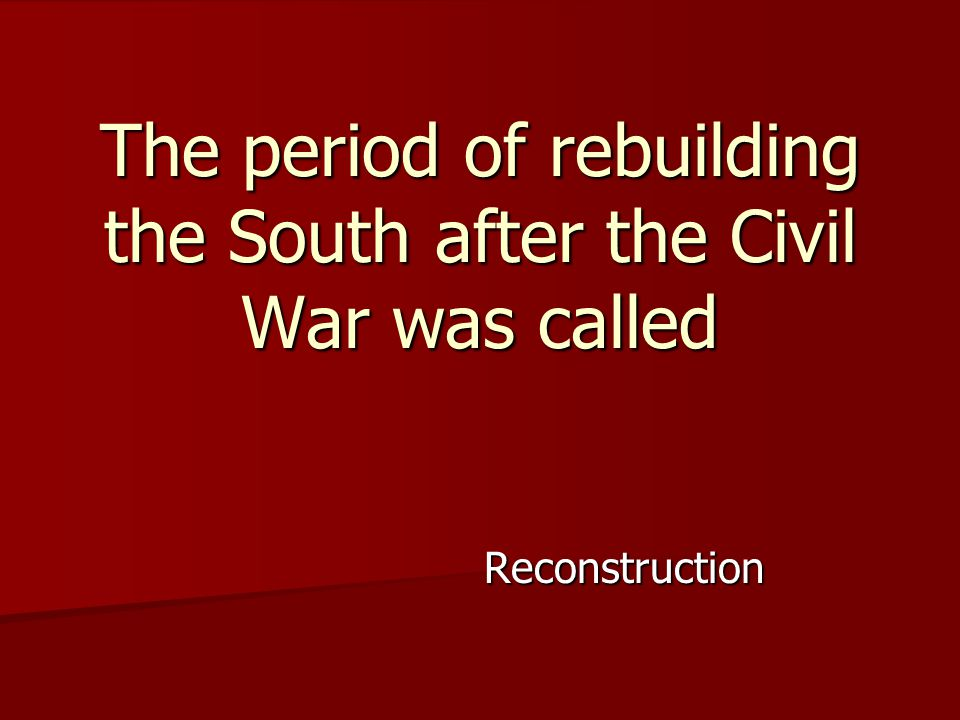 Reconstruction The period of rebuilding the South after the Civil War was called