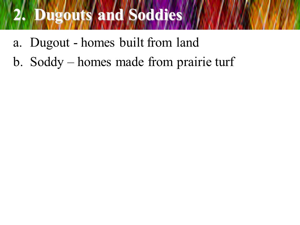 2. Dugouts and Soddies a.Dugout - homes built from land b.Soddy – homes made from prairie turf