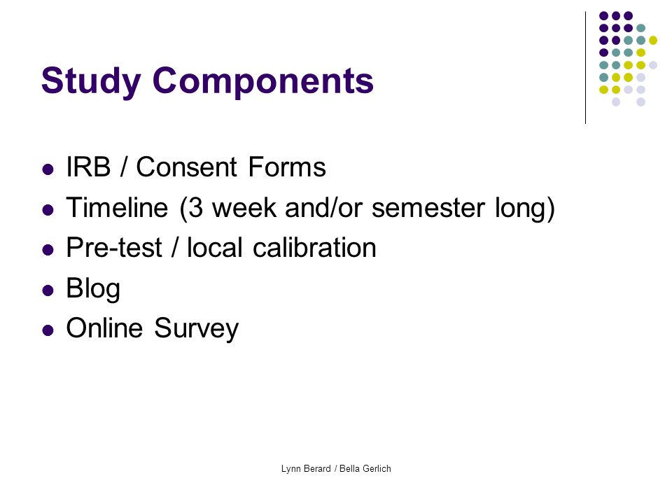 Lynn Berard / Bella Gerlich Study Components IRB / Consent Forms Timeline (3 week and/or semester long) Pre-test / local calibration Blog Online Survey