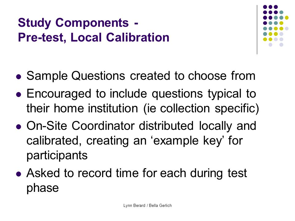 Lynn Berard / Bella Gerlich Study Components - Pre-test, Local Calibration Sample Questions created to choose from Encouraged to include questions typical to their home institution (ie collection specific) On-Site Coordinator distributed locally and calibrated, creating an 'example key' for participants Asked to record time for each during test phase