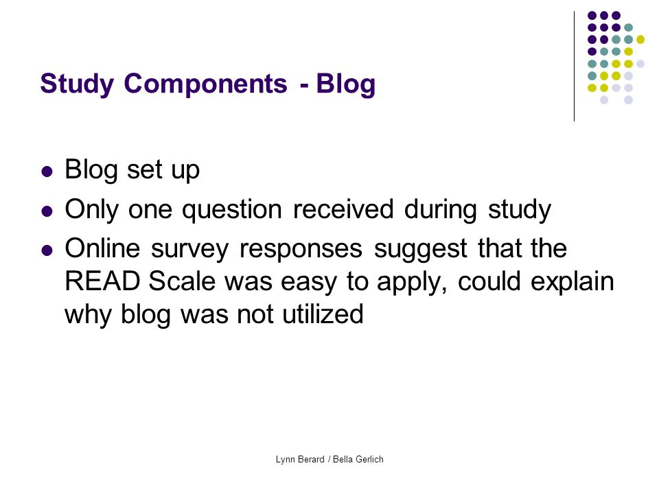 Lynn Berard / Bella Gerlich Study Components - Blog Blog set up Only one question received during study Online survey responses suggest that the READ Scale was easy to apply, could explain why blog was not utilized