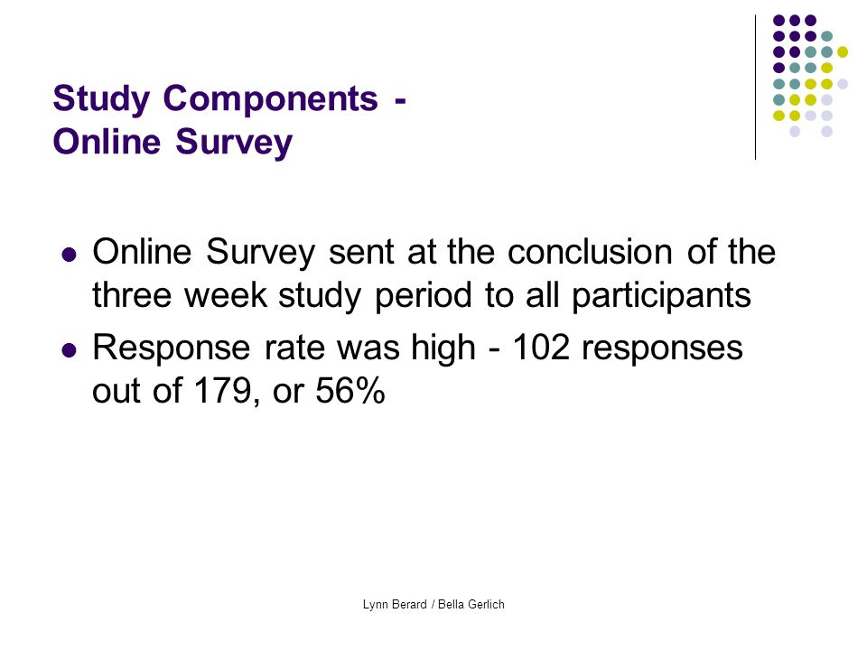 Lynn Berard / Bella Gerlich Study Components - Online Survey Online Survey sent at the conclusion of the three week study period to all participants Response rate was high - 102 responses out of 179, or 56%