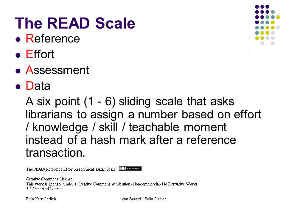 Lynn Berard / Bella Gerlich The READ Scale Reference Effort Assessment Data A six point (1 - 6) sliding scale that asks librarians to assign a number based on effort / knowledge / skill / teachable moment instead of a hash mark after a reference transaction.