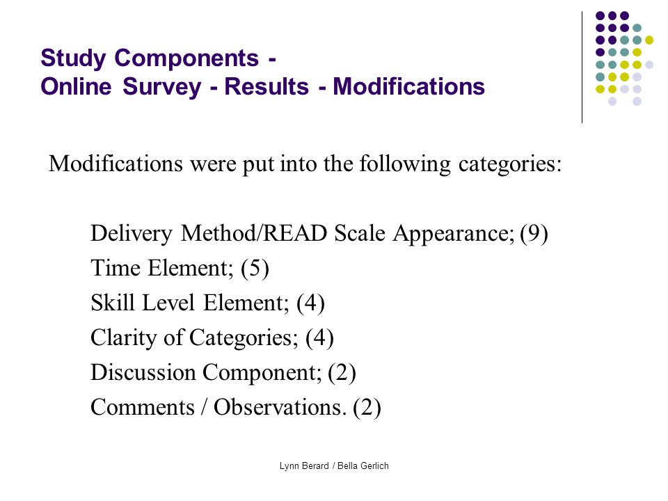 Lynn Berard / Bella Gerlich Study Components - Online Survey - Results - Modifications Modifications were put into the following categories: Delivery Method/READ Scale Appearance; (9) Time Element; (5) Skill Level Element; (4) Clarity of Categories; (4) Discussion Component; (2) Comments / Observations.