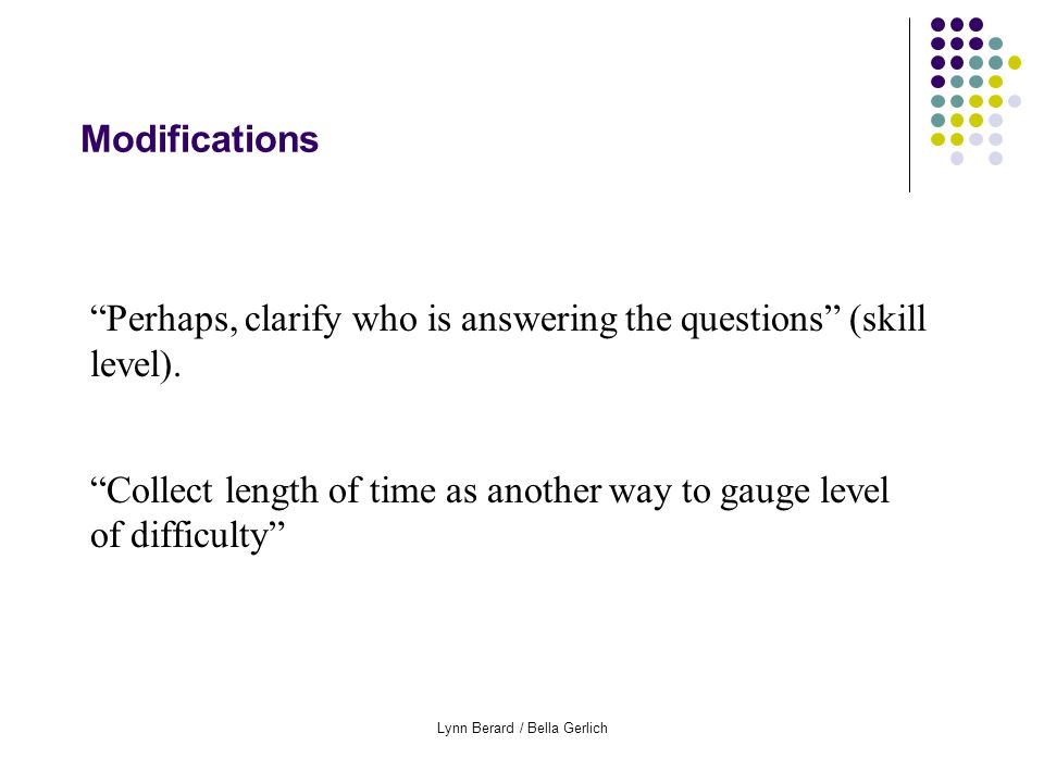 Lynn Berard / Bella Gerlich Modifications Perhaps, clarify who is answering the questions (skill level).