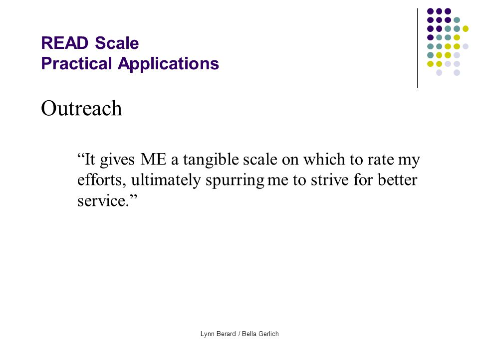 Lynn Berard / Bella Gerlich READ Scale Practical Applications Outreach It gives ME a tangible scale on which to rate my efforts, ultimately spurring me to strive for better service.