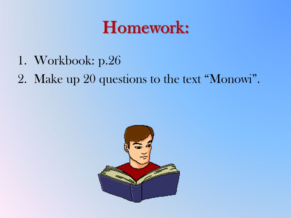 Homework: 1.Workbook: p.26 2.Make up 20 questions to the text Monowi .