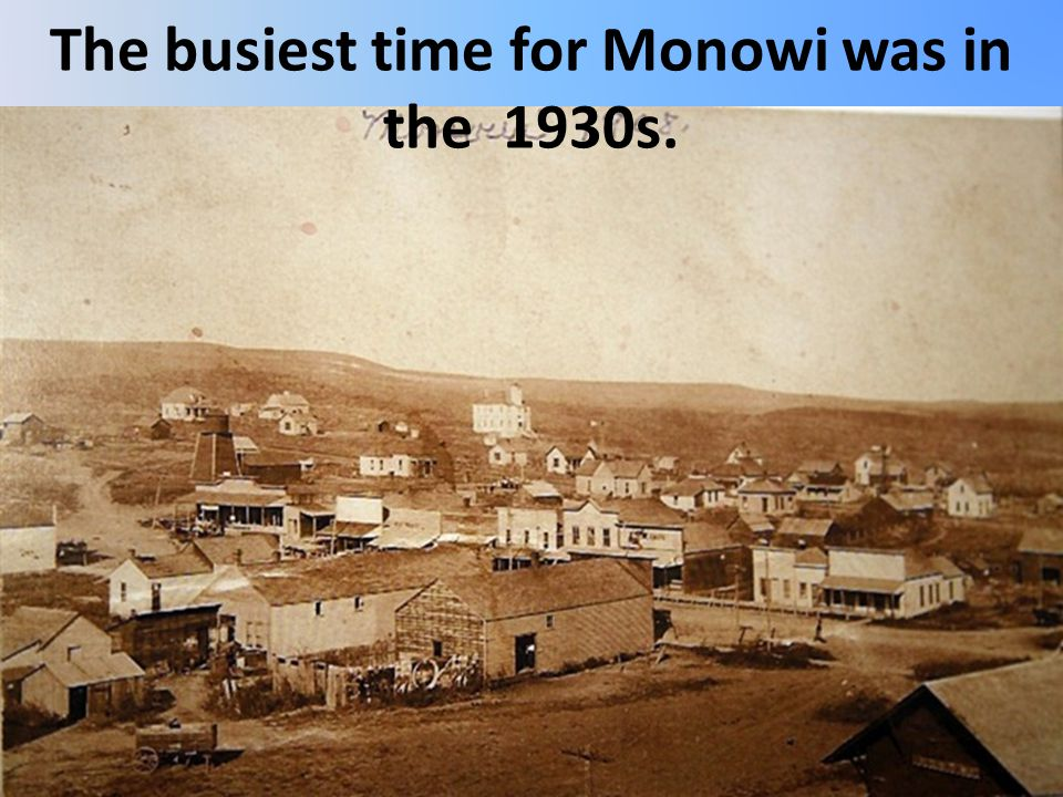 The busiest time for Monowi was in the 1930s.