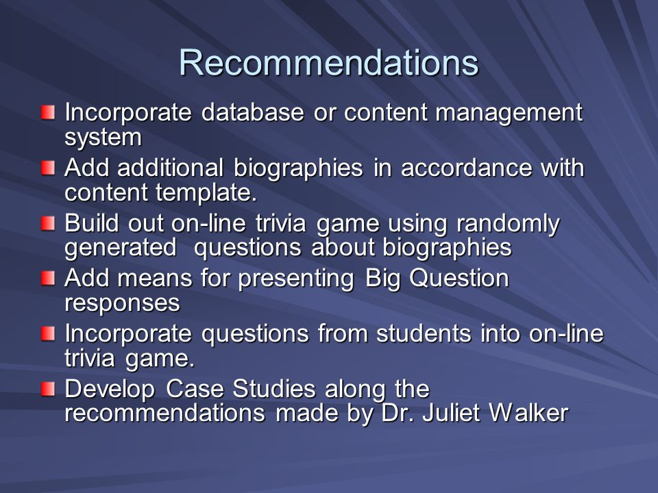 Recommendations Incorporate database or content management system Add additional biographies in accordance with content template.