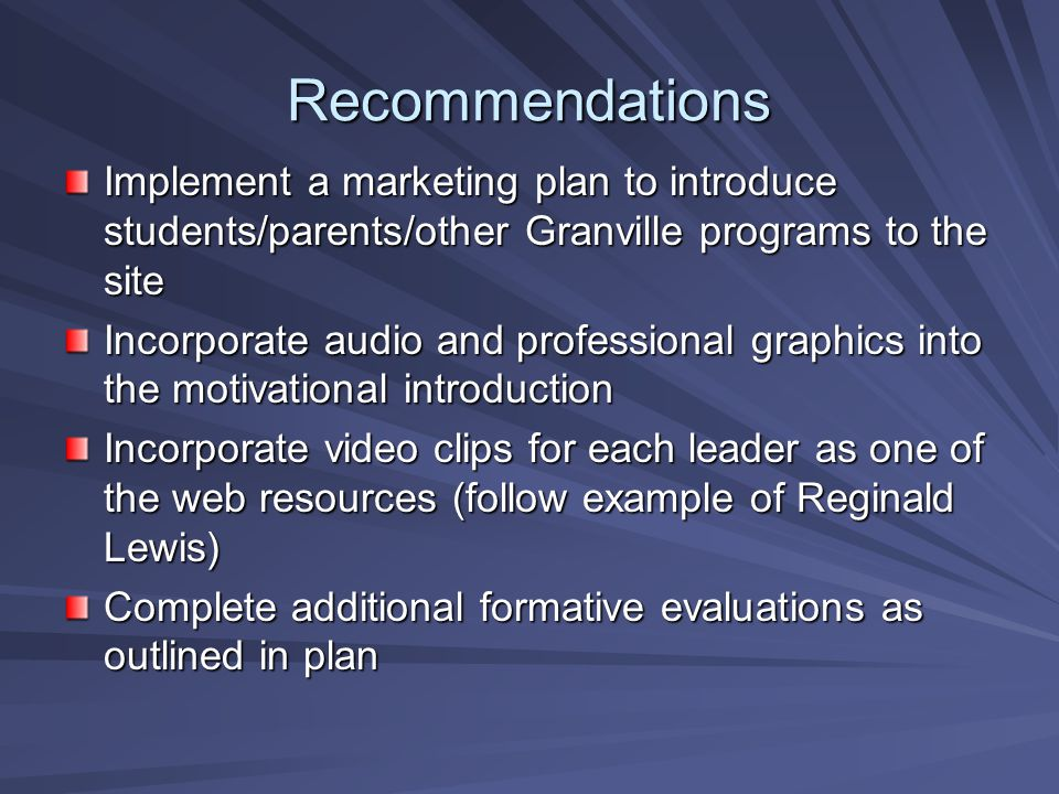 Recommendations Implement a marketing plan to introduce students/parents/other Granville programs to the site Incorporate audio and professional graphics into the motivational introduction Incorporate video clips for each leader as one of the web resources (follow example of Reginald Lewis) Complete additional formative evaluations as outlined in plan