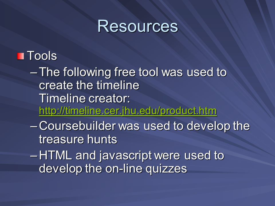 Resources Tools –The following free tool was used to create the timeline Timeline creator: http://timeline.cer.jhu.edu/product.htm http://timeline.cer.jhu.edu/product.htm –Coursebuilder was used to develop the treasure hunts –HTML and javascript were used to develop the on-line quizzes