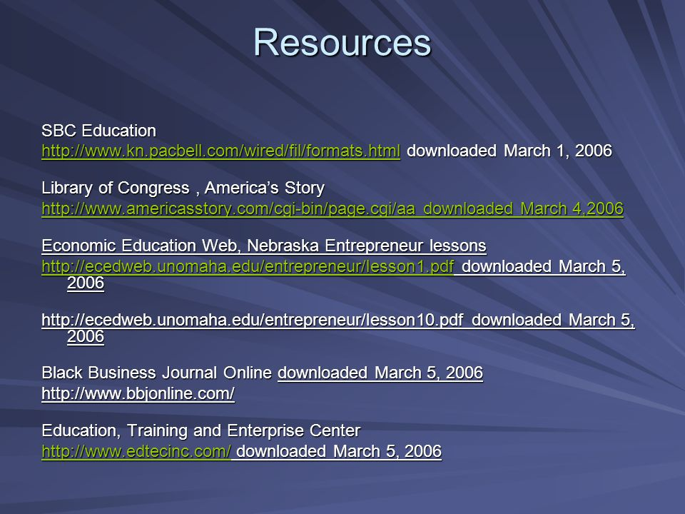 Resources SBC Education http://www.kn.pacbell.com/wired/fil/formats.htmlhttp://www.kn.pacbell.com/wired/fil/formats.html downloaded March 1, 2006 http://www.kn.pacbell.com/wired/fil/formats.html Library of Congress, America's Story http://www.americasstory.com/cgi-bin/page.cgi/aa downloaded March 4,2006 http://www.americasstory.com/cgi-bin/page.cgi/aa downloaded March 4,2006 Economic Education Web, Nebraska Entrepreneur lessons http://ecedweb.unomaha.edu/entrepreneur/lesson1.pdfhttp://ecedweb.unomaha.edu/entrepreneur/lesson1.pdf downloaded March 5, 2006 http://ecedweb.unomaha.edu/entrepreneur/lesson1.pdf http://ecedweb.unomaha.edu/entrepreneur/lesson10.pdf downloaded March 5, 2006 Black Business Journal Online downloaded March 5, 2006 http://www.bbjonline.com/ Education, Training and Enterprise Center http://www.edtecinc.com/http://www.edtecinc.com/ downloaded March 5, 2006 http://www.edtecinc.com/