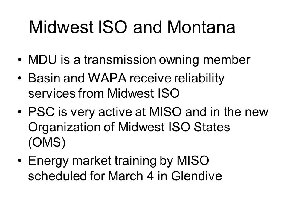 Midwest ISO and Montana MDU is a transmission owning member Basin and WAPA receive reliability services from Midwest ISO PSC is very active at MISO and in the new Organization of Midwest ISO States (OMS) Energy market training by MISO scheduled for March 4 in Glendive
