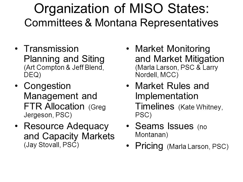 Organization of MISO States: Committees & Montana Representatives Transmission Planning and Siting (Art Compton & Jeff Blend, DEQ) Congestion Management and FTR Allocation (Greg Jergeson, PSC) Resource Adequacy and Capacity Markets (Jay Stovall, PSC) Market Monitoring and Market Mitigation (Marla Larson, PSC & Larry Nordell, MCC) Market Rules and Implementation Timelines (Kate Whitney, PSC) Seams Issues (no Montanan) Pricing (Marla Larson, PSC)