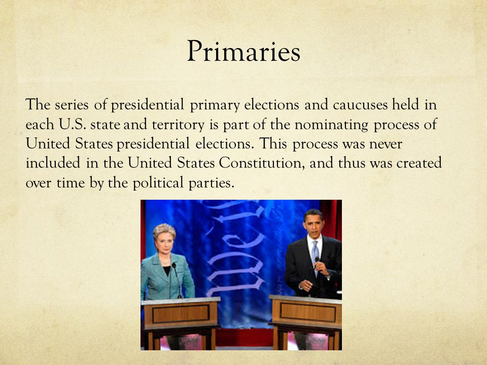 Primaries The series of presidential primary elections and caucuses held in each U.S.