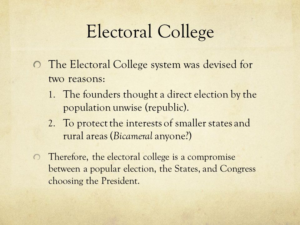 Electoral College The Electoral College system was devised for two reasons: 1. The founders thought a direct election by the population unwise (republ
