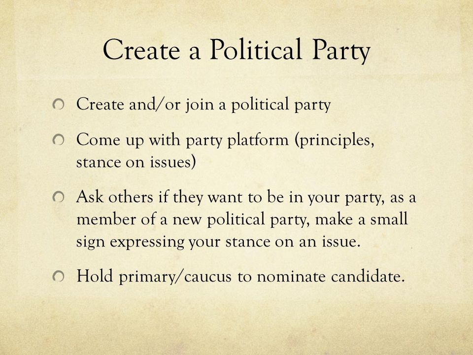 Create a Political Party Create and/or join a political party Come up with party platform (principles, stance on issues) Ask others if they want to be