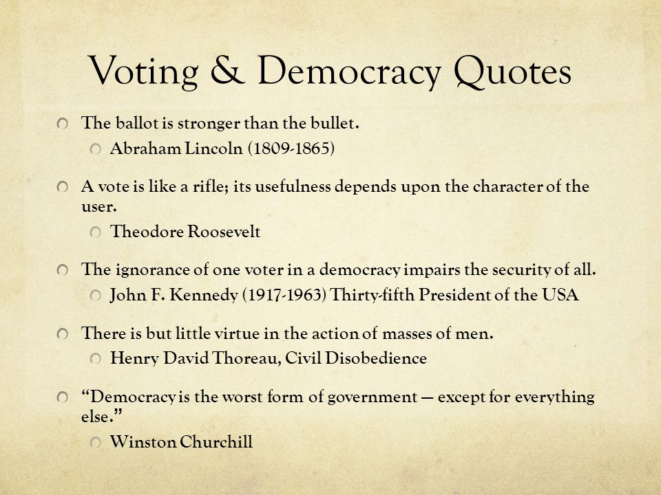 Voting & Democracy Quotes The ballot is stronger than the bullet. Abraham Lincoln (1809-1865) A vote is like a rifle; its usefulness depends upon the