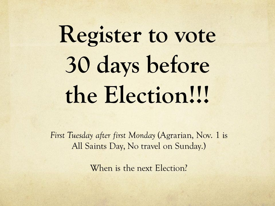 Register to vote 30 days before the Election!!! First Tuesday after first Monday (Agrarian, Nov. 1 is All Saints Day, No travel on Sunday.) When is th