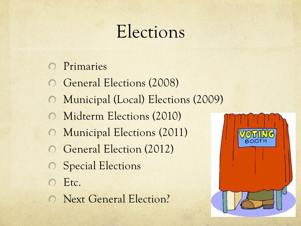 Elections Primaries General Elections (2008) Municipal (Local) Elections (2009) Midterm Elections (2010) Municipal Elections (2011) General Election (