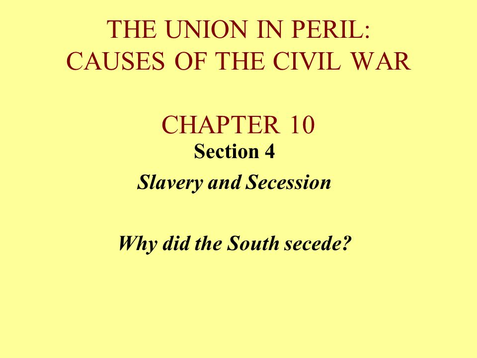 THE UNION IN PERIL: CAUSES OF THE CIVIL WAR CHAPTER 10 Section 4 Slavery and Secession Why did the South secede?