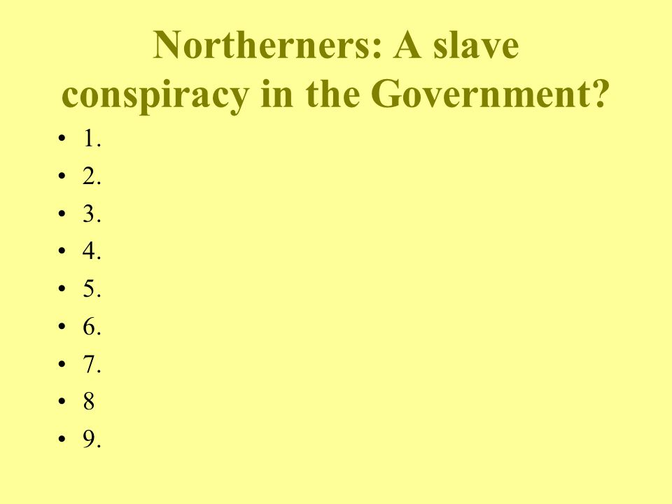 Northerners: A slave conspiracy in the Government? 1. 2. 3. 4. 5. 6. 7. 8 9.