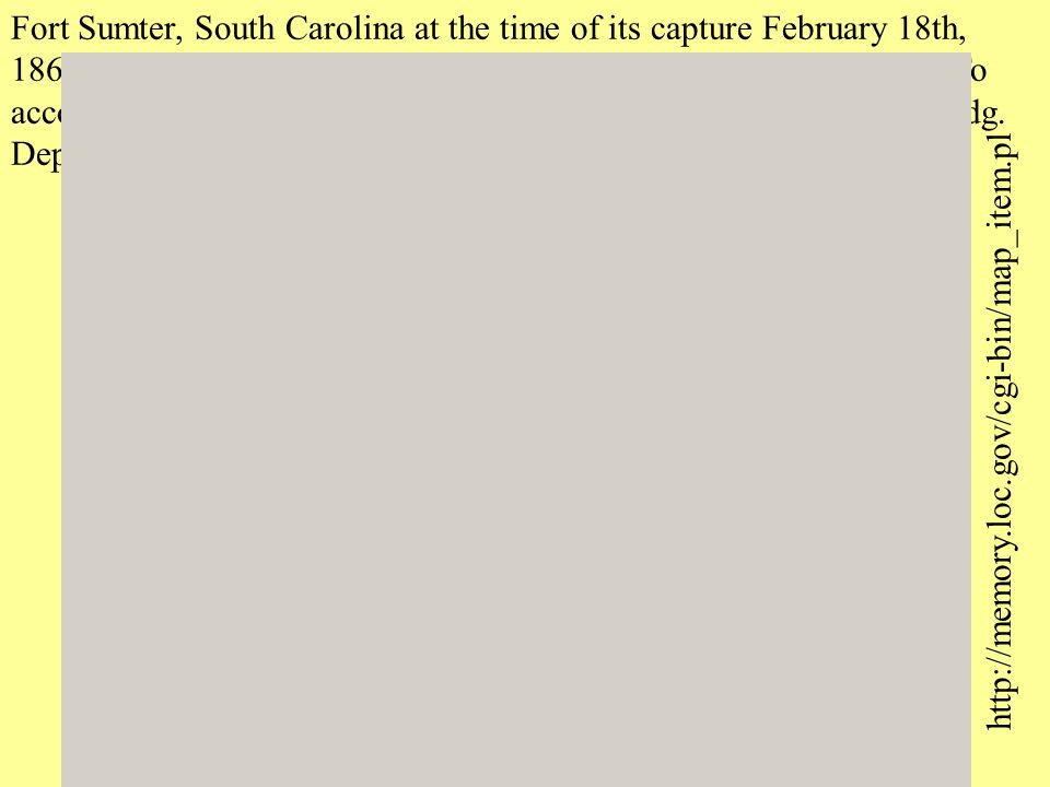 http://memory.loc.gov/cgi-bin/map_item.pl Fort Sumter, South Carolina at the time of its capture February 18th, 1865.