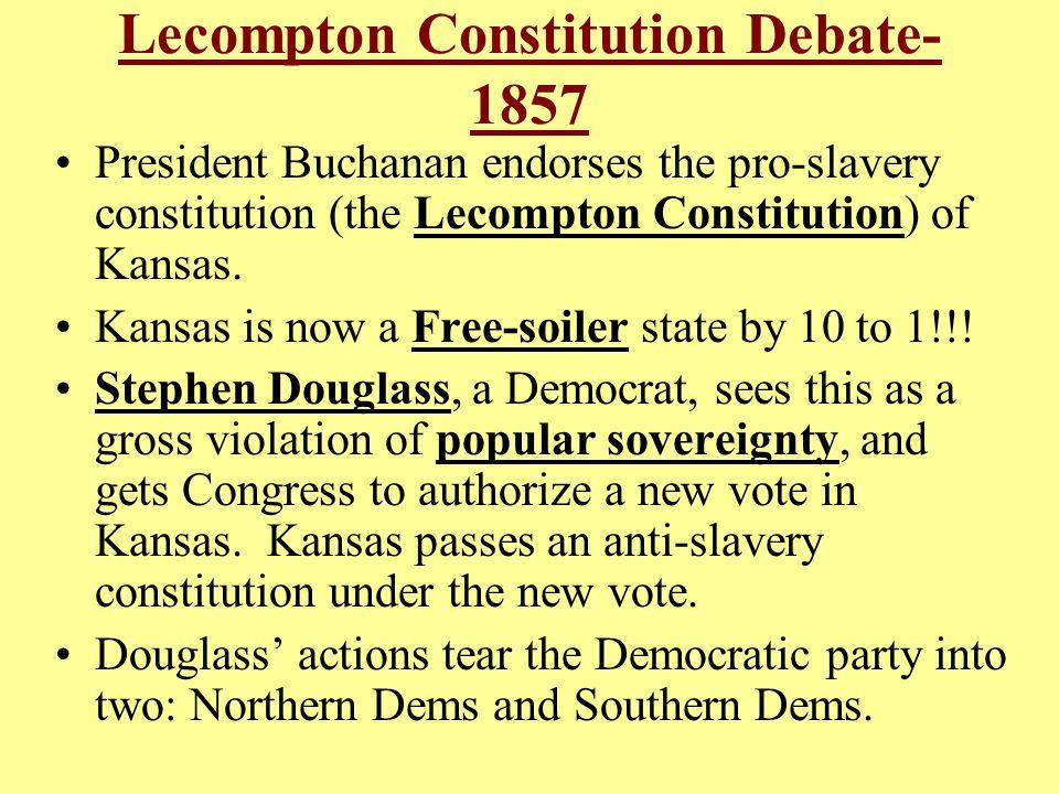 Lecompton Constitution Debate- 1857 President Buchanan endorses the pro-slavery constitution (the Lecompton Constitution) of Kansas.