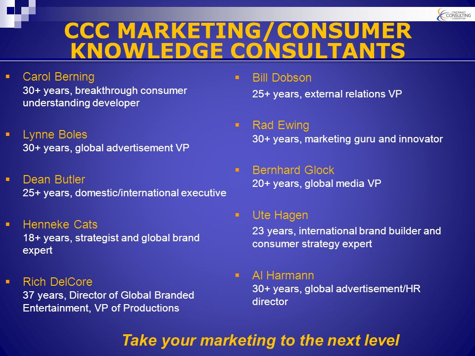 CCC MARKETING/CONSUMER KNOWLEDGE CONSULTANTS  Carol Berning 30+ years, breakthrough consumer understanding developer  Lynne Boles 30+ years, global advertisement VP  Dean Butler 25+ years, domestic/international executive  Henneke Cats 18+ years, strategist and global brand expert  Rich DelCore 37 years, Director of Global Branded Entertainment, VP of Productions  Bill Dobson 25+ years, external relations VP  Rad Ewing 30+ years, marketing guru and innovator  Bernhard Glock 20+ years, global media VP  Ute Hagen 23 years, international brand builder and consumer strategy expert  Al Harmann 30+ years, global advertisement/HR director Take your marketing to the next level