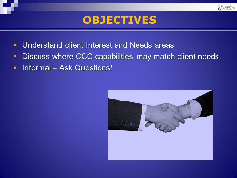 OBJECTIVES  Understand client Interest and Needs areas  Discuss where CCC capabilities may match client needs  Informal – Ask Questions!