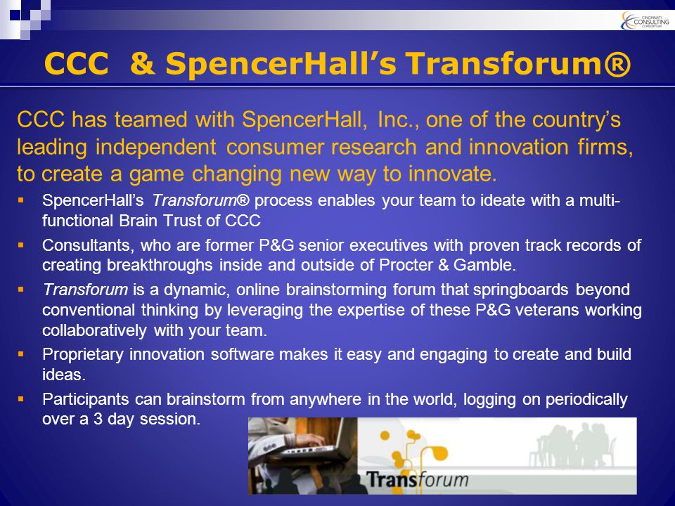 CCC & SpencerHall's Transforum® CCC has teamed with SpencerHall, Inc., one of the country's leading independent consumer research and innovation firms, to create a game changing new way to innovate.