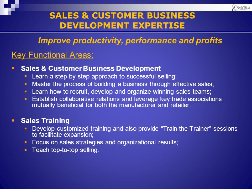 SALES & CUSTOMER BUSINESS DEVELOPMENT EXPERTISE Key Functional Areas:  Sales & Customer Business Development  Learn a step-by-step approach to successful selling;  Master the process of building a business through effective sales;  Learn how to recruit, develop and organize winning sales teams;  Establish collaborative relations and leverage key trade associations mutually beneficial for both the manufacturer and retailer.