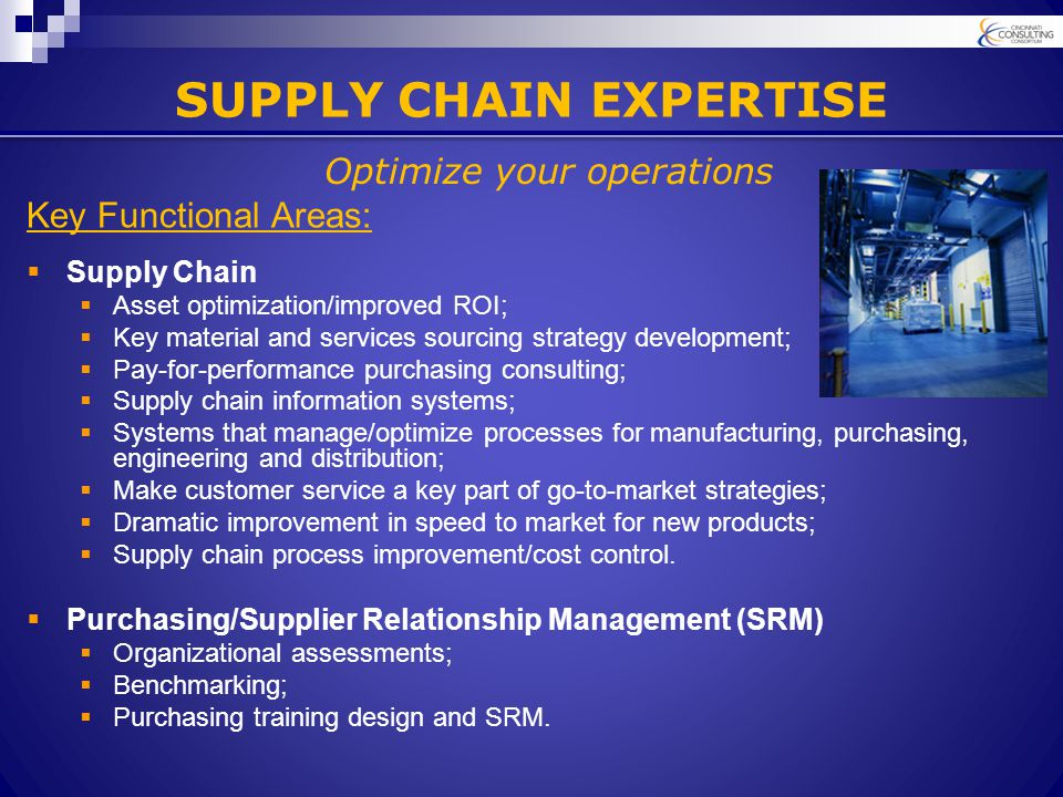 SUPPLY CHAIN EXPERTISE Key Functional Areas:  Supply Chain  Asset optimization/improved ROI;  Key material and services sourcing strategy development;  Pay-for-performance purchasing consulting;  Supply chain information systems;  Systems that manage/optimize processes for manufacturing, purchasing, engineering and distribution;  Make customer service a key part of go-to-market strategies;  Dramatic improvement in speed to market for new products;  Supply chain process improvement/cost control.
