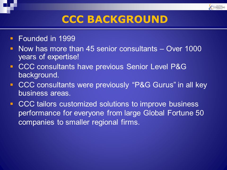 CCC BACKGROUND  Founded in 1999  Now has more than 45 senior consultants – Over 1000 years of expertise.