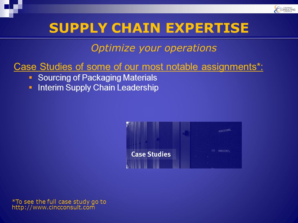 SUPPLY CHAIN EXPERTISE Case Studies of some of our most notable assignments*:  Sourcing of Packaging Materials  Interim Supply Chain Leadership Optimize your operations *To see the full case study go to http://www.cincconsult.com