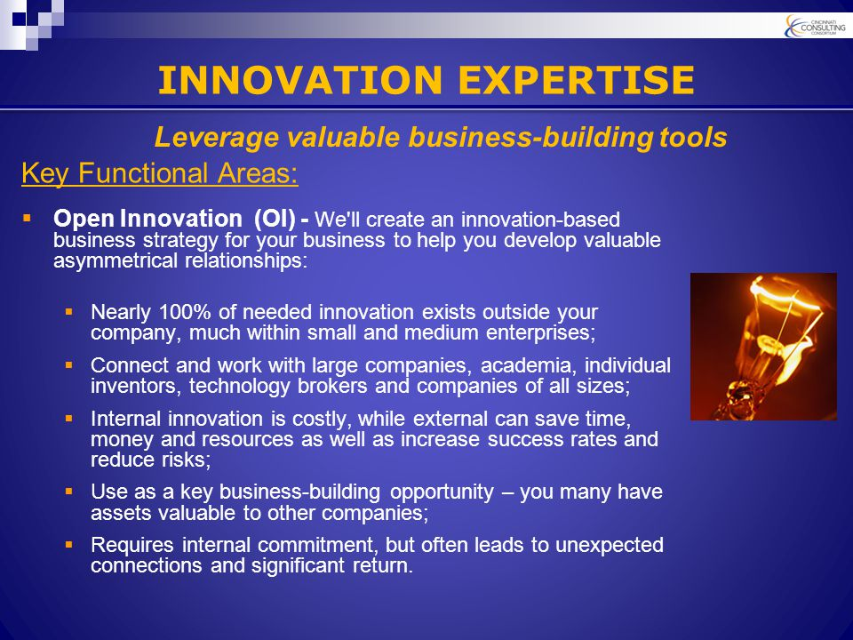 INNOVATION EXPERTISE Key Functional Areas:  Open Innovation (OI) - We ll create an innovation-based business strategy for your business to help you develop valuable asymmetrical relationships:  Nearly 100% of needed innovation exists outside your company, much within small and medium enterprises;  Connect and work with large companies, academia, individual inventors, technology brokers and companies of all sizes;  Internal innovation is costly, while external can save time, money and resources as well as increase success rates and reduce risks;  Use as a key business-building opportunity – you many have assets valuable to other companies;  Requires internal commitment, but often leads to unexpected connections and significant return.