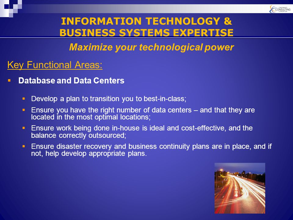 Key Functional Areas:  Database and Data Centers  Develop a plan to transition you to best-in-class;  Ensure you have the right number of data centers – and that they are located in the most optimal locations;  Ensure work being done in-house is ideal and cost-effective, and the balance correctly outsourced;  Ensure disaster recovery and business continuity plans are in place, and if not, help develop appropriate plans.