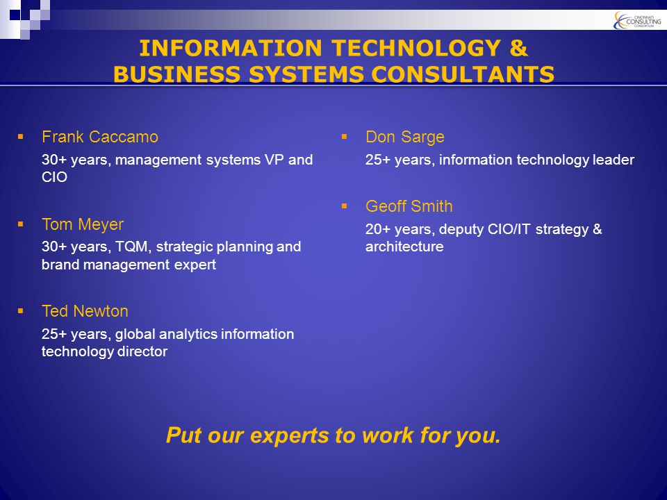  Frank Caccamo 30+ years, management systems VP and CIO  Tom Meyer 30+ years, TQM, strategic planning and brand management expert  Ted Newton 25+ years, global analytics information technology director Put our experts to work for you.
