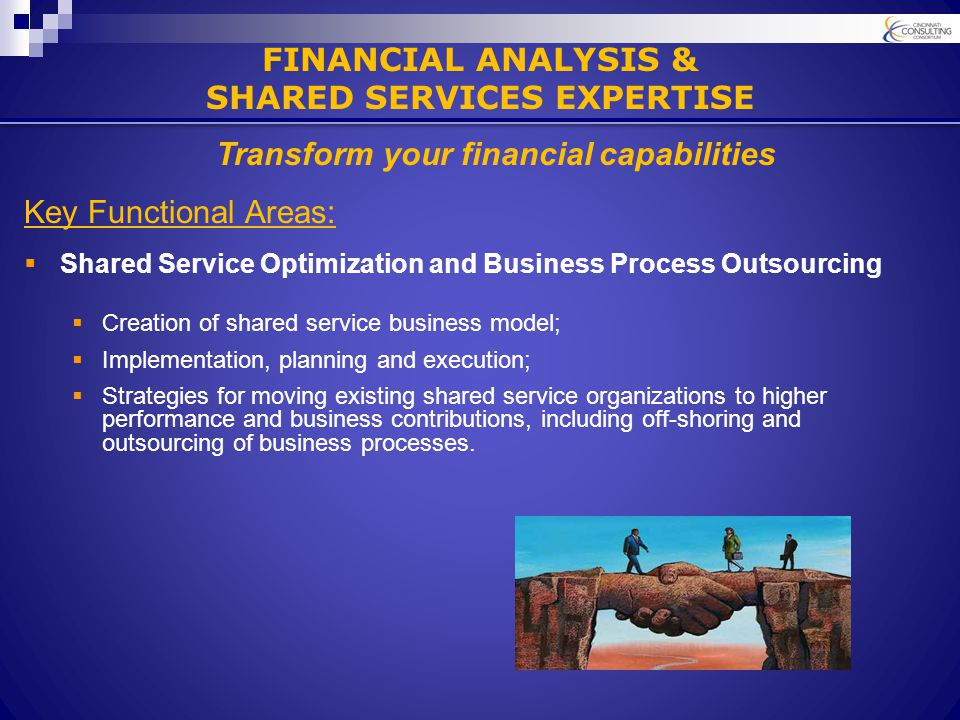 Key Functional Areas:  Shared Service Optimization and Business Process Outsourcing  Creation of shared service business model;  Implementation, planning and execution;  Strategies for moving existing shared service organizations to higher performance and business contributions, including off-shoring and outsourcing of business processes.