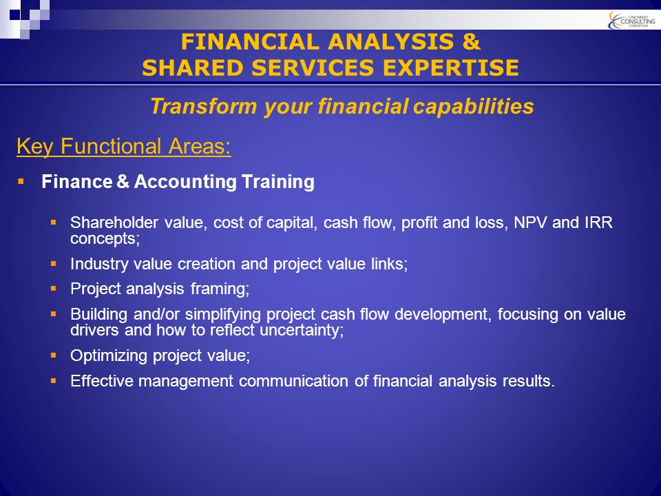 Key Functional Areas:  Finance & Accounting Training  Shareholder value, cost of capital, cash flow, profit and loss, NPV and IRR concepts;  Industry value creation and project value links;  Project analysis framing;  Building and/or simplifying project cash flow development, focusing on value drivers and how to reflect uncertainty;  Optimizing project value;  Effective management communication of financial analysis results.