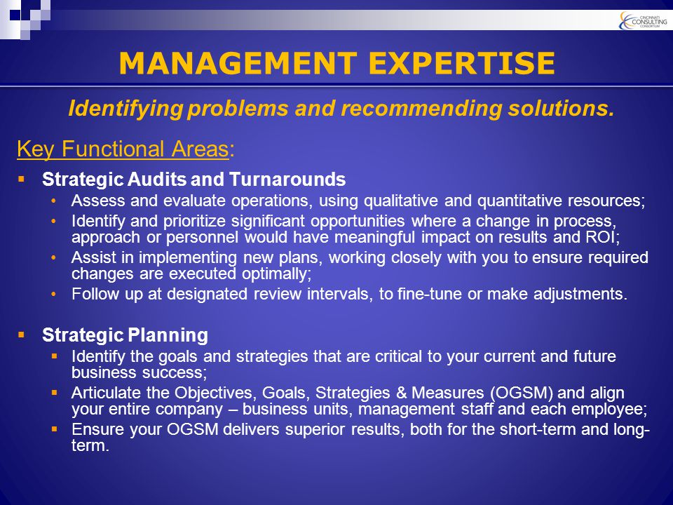MANAGEMENT EXPERTISE Key Functional Areas:  Strategic Audits and Turnarounds Assess and evaluate operations, using qualitative and quantitative resources; Identify and prioritize significant opportunities where a change in process, approach or personnel would have meaningful impact on results and ROI; Assist in implementing new plans, working closely with you to ensure required changes are executed optimally; Follow up at designated review intervals, to fine-tune or make adjustments.