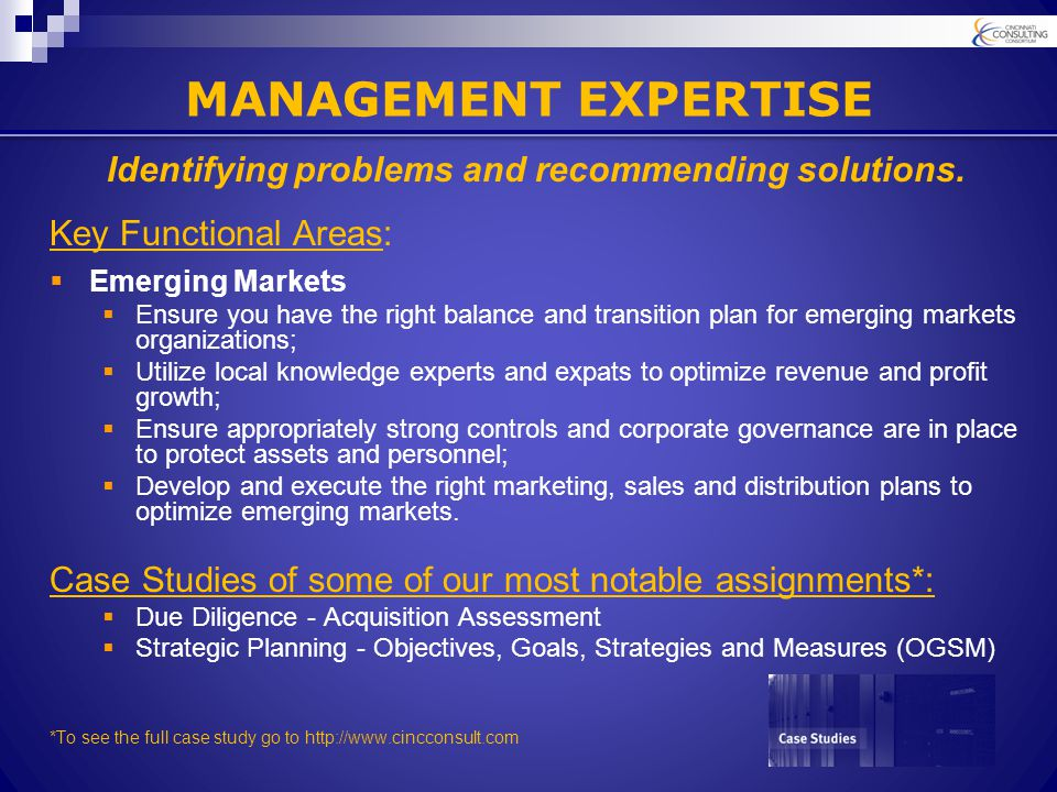 MANAGEMENT EXPERTISE Key Functional Areas:  Emerging Markets  Ensure you have the right balance and transition plan for emerging markets organizations;  Utilize local knowledge experts and expats to optimize revenue and profit growth;  Ensure appropriately strong controls and corporate governance are in place to protect assets and personnel;  Develop and execute the right marketing, sales and distribution plans to optimize emerging markets.