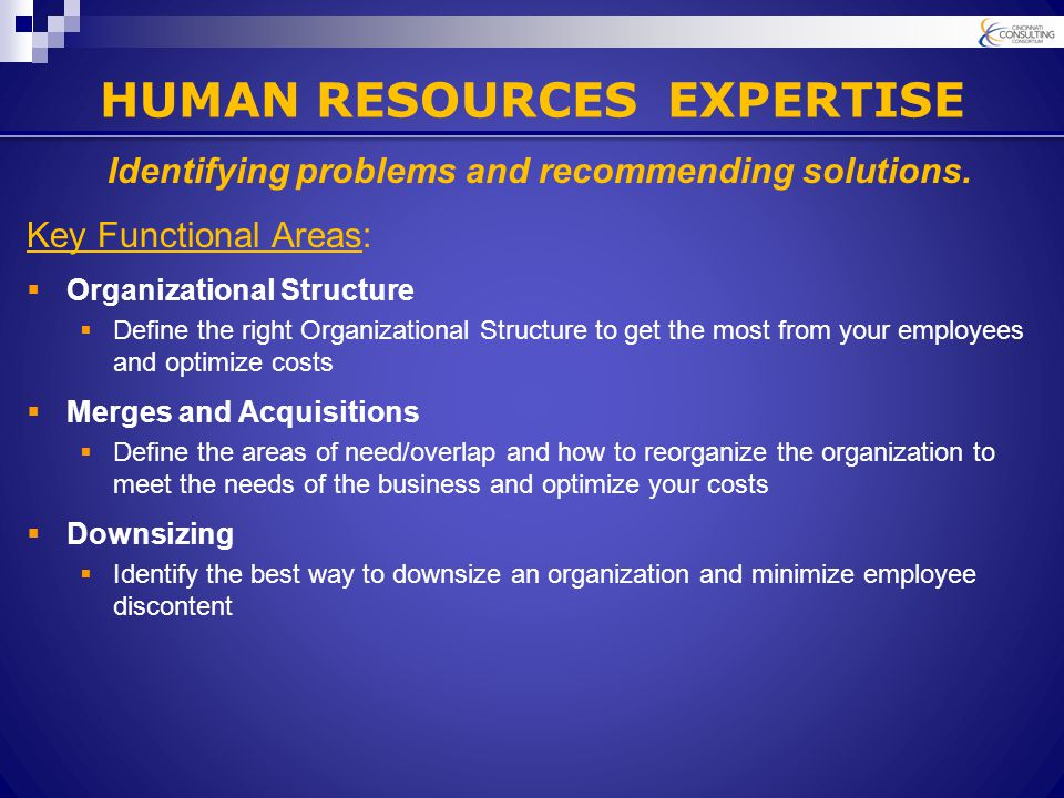 HUMAN RESOURCES EXPERTISE Key Functional Areas:  Organizational Structure  Define the right Organizational Structure to get the most from your employees and optimize costs  Merges and Acquisitions  Define the areas of need/overlap and how to reorganize the organization to meet the needs of the business and optimize your costs  Downsizing  Identify the best way to downsize an organization and minimize employee discontent Identifying problems and recommending solutions.