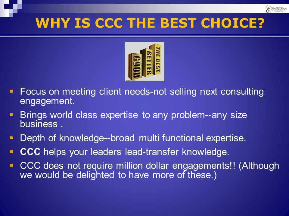 WHY IS CCC THE BEST CHOICE.  Focus on meeting client needs-not selling next consulting engagement.