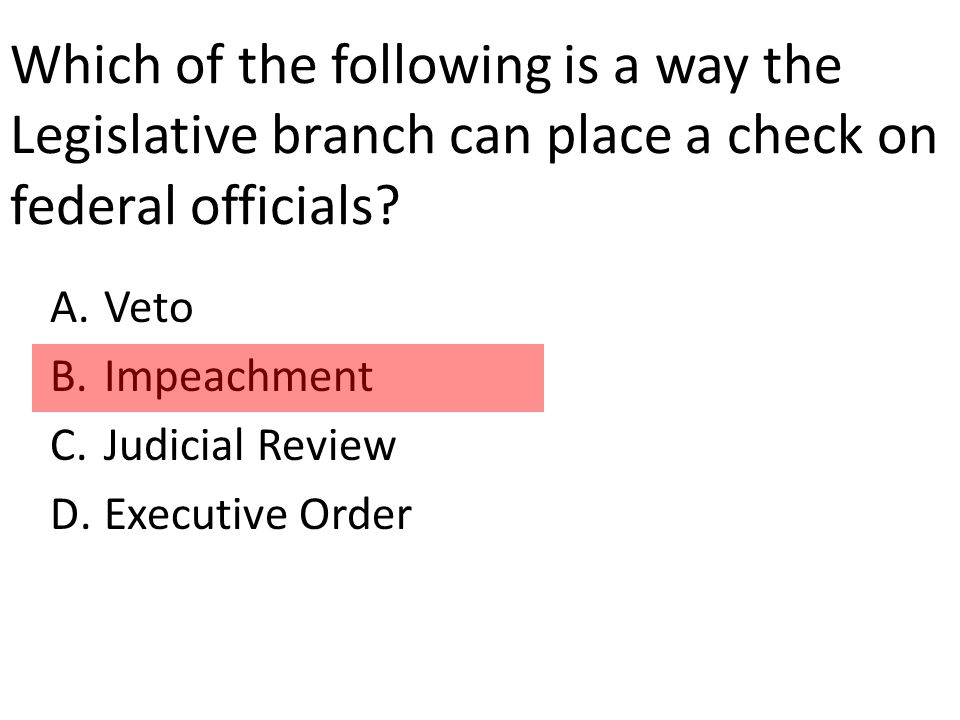 Which of the following is a way the Legislative branch can place a check on federal officials.